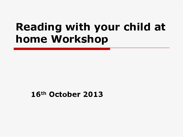Reading with your child at home Workshop 16 th October 2013