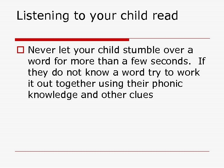 Listening to your child read o Never let your child stumble over a word