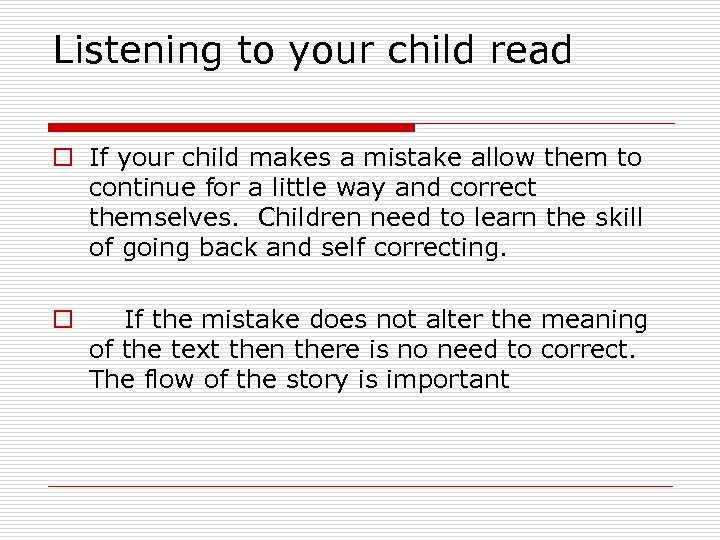 Listening to your child read o If your child makes a mistake allow them