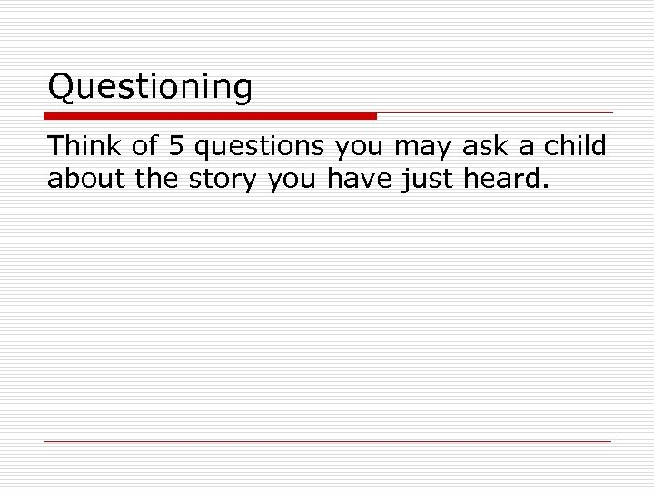 Questioning Think of 5 questions you may ask a child about the story you