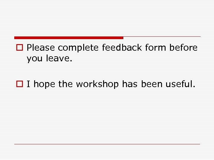 o Please complete feedback form before you leave. o I hope the workshop has