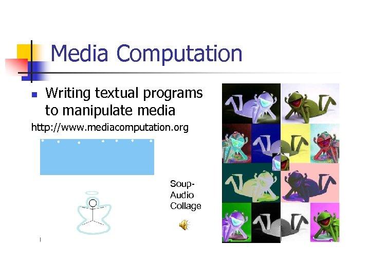 Media Computation n Writing textual programs to manipulate media http: //www. mediacomputation. org Soup.