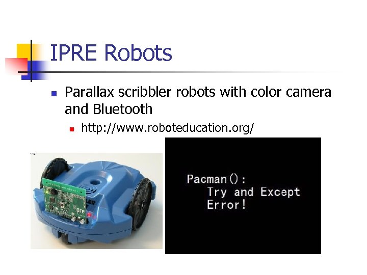 IPRE Robots n Parallax scribbler robots with color camera and Bluetooth n http: //www.