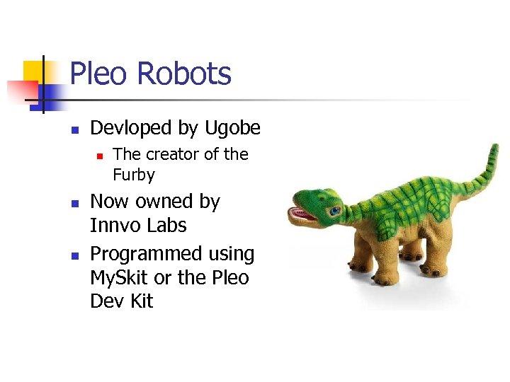Pleo Robots n Devloped by Ugobe n n n The creator of the Furby