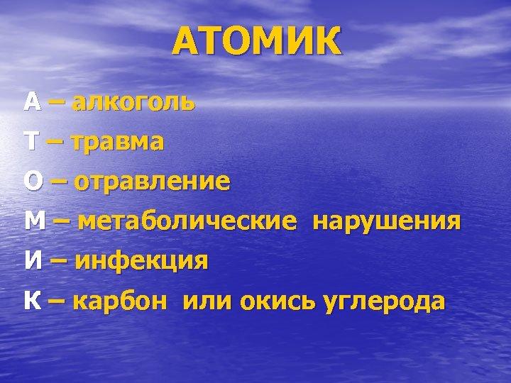 АТОМИК А – алкоголь Т – травма О – отравление М – метаболические нарушения