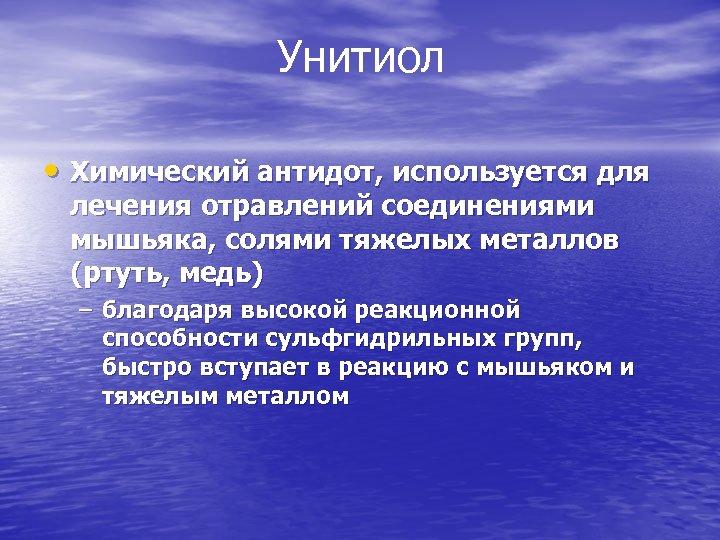 Унитиол • Химический антидот, используется для лечения отравлений соединениями мышьяка, солями тяжелых металлов (ртуть,