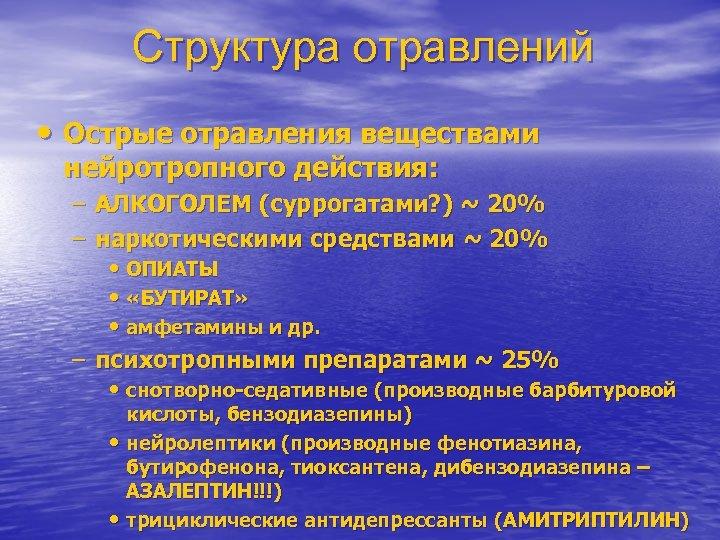 Структура отравлений • Острые отравления веществами нейротропного действия: – АЛКОГОЛЕМ (суррогатами? ) ~ 20%