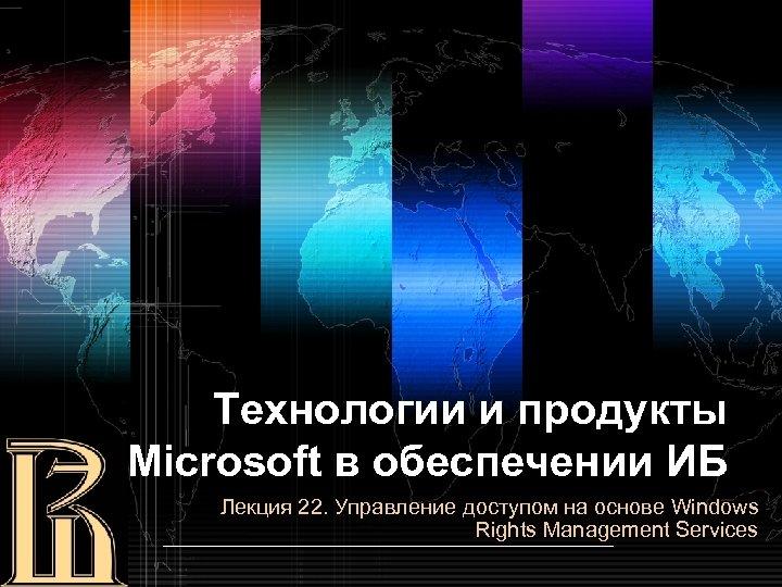 Технологии и продукты Microsoft в обеспечении ИБ Лекция 22. Управление доступом на основе Windows