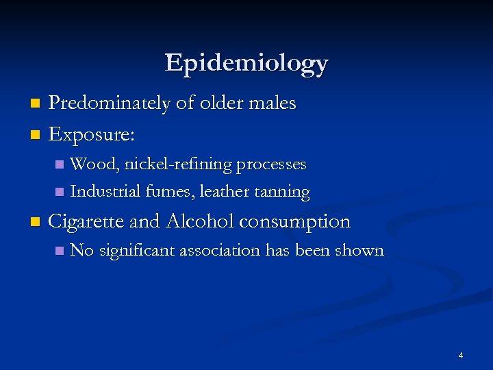 Epidemiology Predominately of older males n Exposure: n Wood, nickel-refining processes n Industrial fumes,