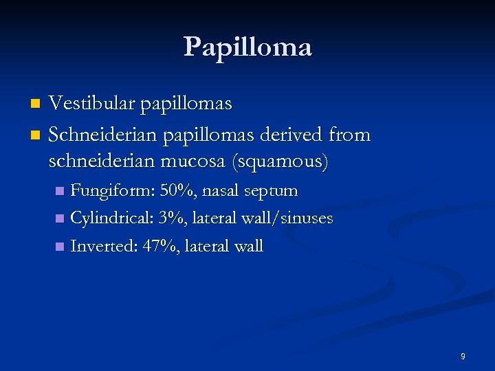 Papilloma Vestibular papillomas n Schneiderian papillomas derived from schneiderian mucosa (squamous) n Fungiform: 50%,