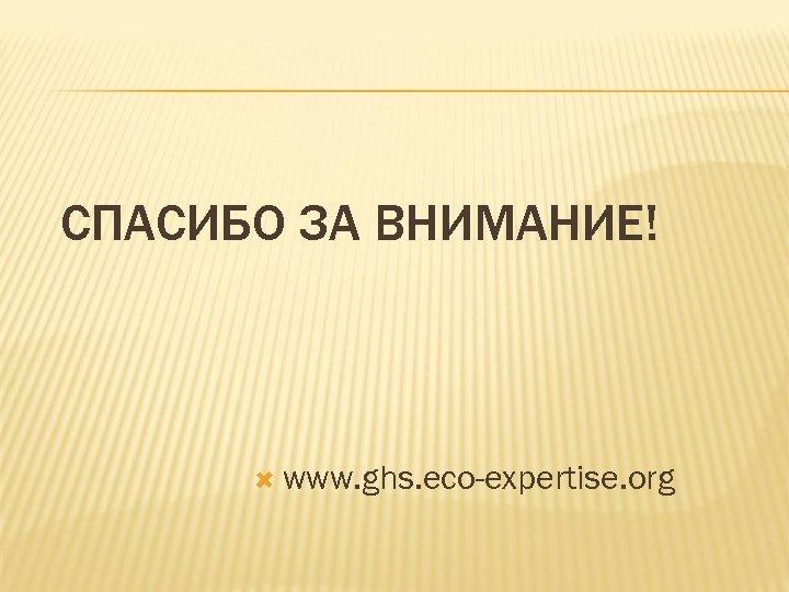 СПАСИБО ЗА ВНИМАНИЕ! www. ghs. eco-expertise. org