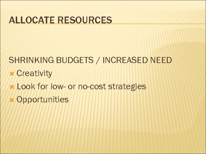 ALLOCATE RESOURCES SHRINKING BUDGETS / INCREASED NEED Creativity Look for low- or no-cost strategies