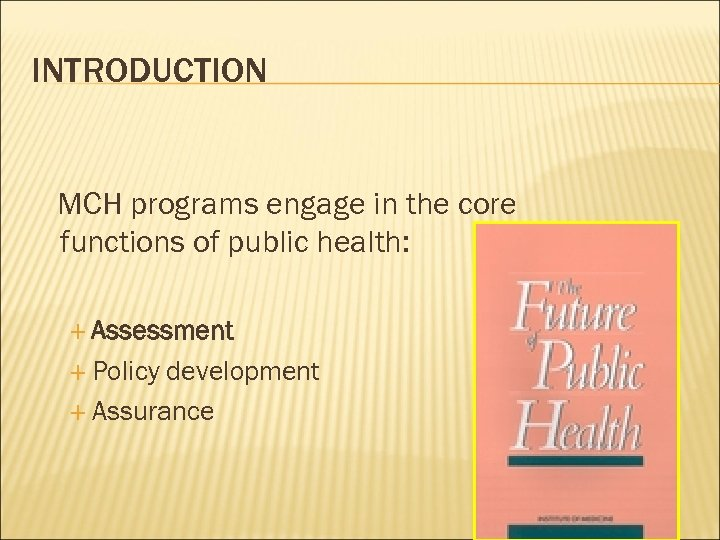 INTRODUCTION MCH programs engage in the core functions of public health: Assessment Policy development