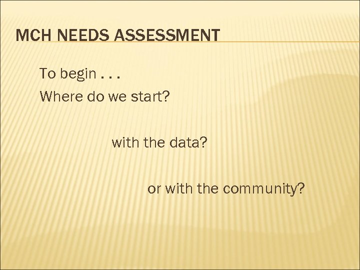 MCH NEEDS ASSESSMENT To begin. . . Where do we start? with the data?