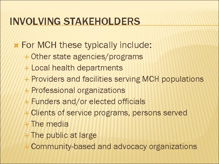 INVOLVING STAKEHOLDERS For MCH these typically include: Other state agencies/programs Local health departments Providers