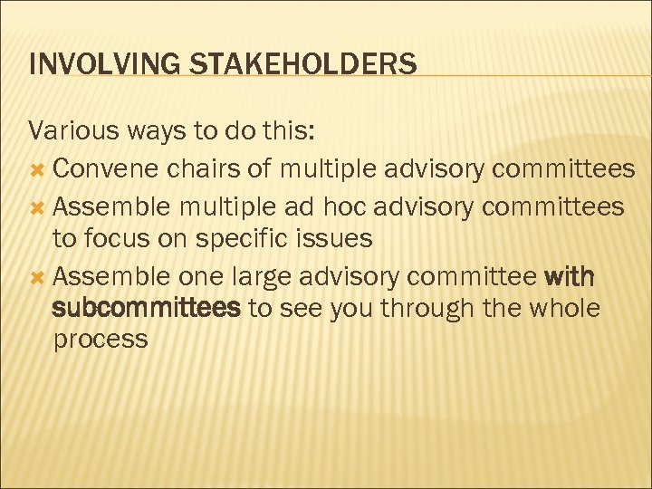 INVOLVING STAKEHOLDERS Various ways to do this: Convene chairs of multiple advisory committees Assemble