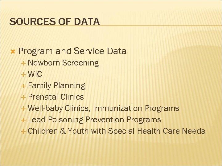 SOURCES OF DATA Program and Service Data Newborn Screening WIC Family Planning Prenatal Clinics