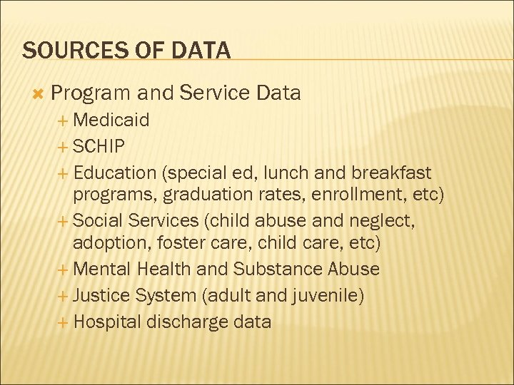 SOURCES OF DATA Program and Service Data Medicaid SCHIP Education (special ed, lunch and