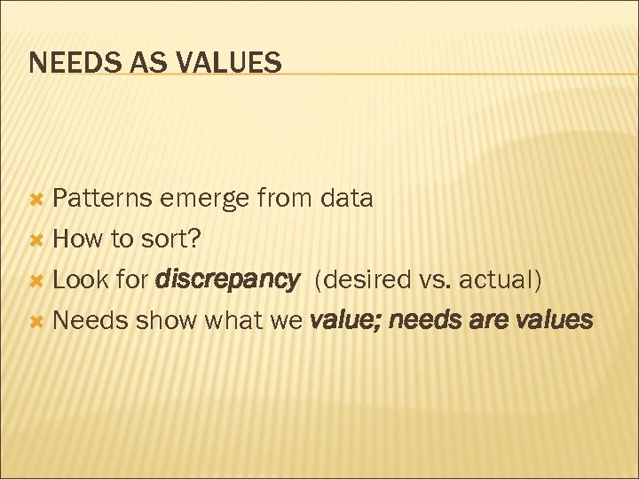 NEEDS AS VALUES Patterns emerge from data How to sort? Look for discrepancy (desired