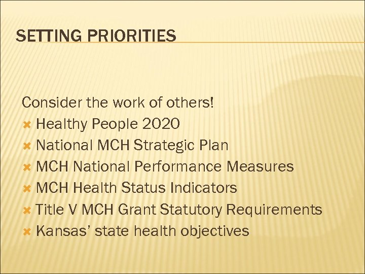 SETTING PRIORITIES Consider the work of others! Healthy People 2020 National MCH Strategic Plan