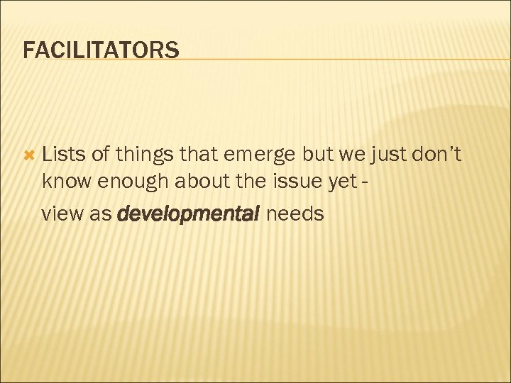 FACILITATORS Lists of things that emerge but we just don't know enough about the