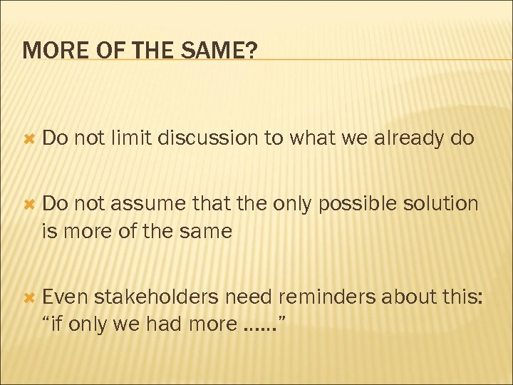 MORE OF THE SAME? Do not limit discussion to what we already do Do