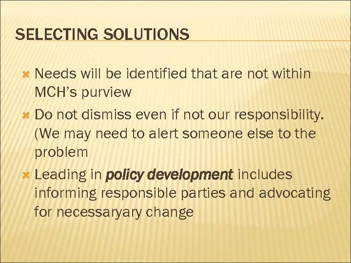 SELECTING SOLUTIONS Needs will be identified that are not within MCH's purview Do not