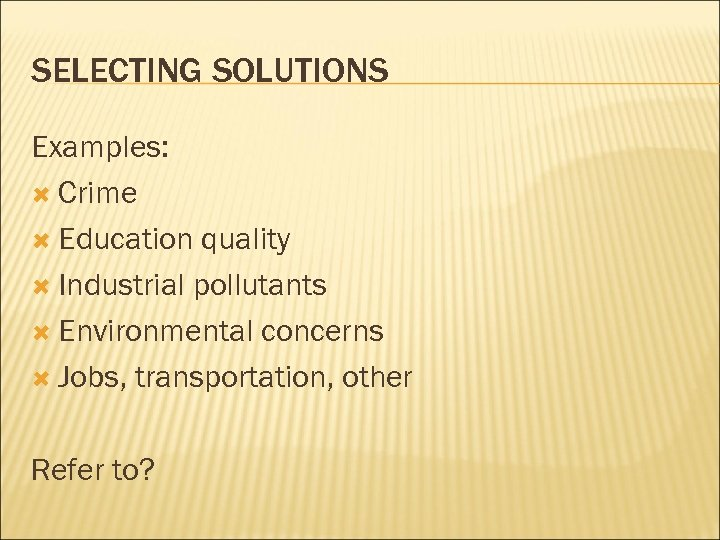 SELECTING SOLUTIONS Examples: Crime Education quality Industrial pollutants Environmental concerns Jobs, transportation, other Refer