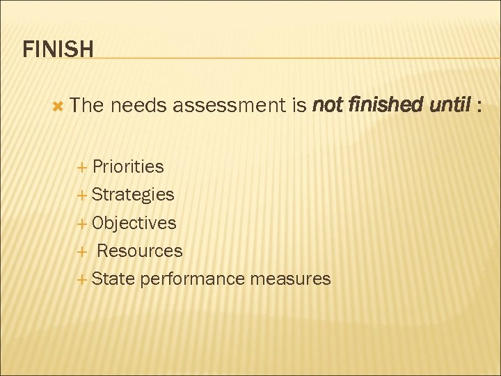 FINISH The needs assessment is not finished until : Priorities Strategies Objectives Resources State