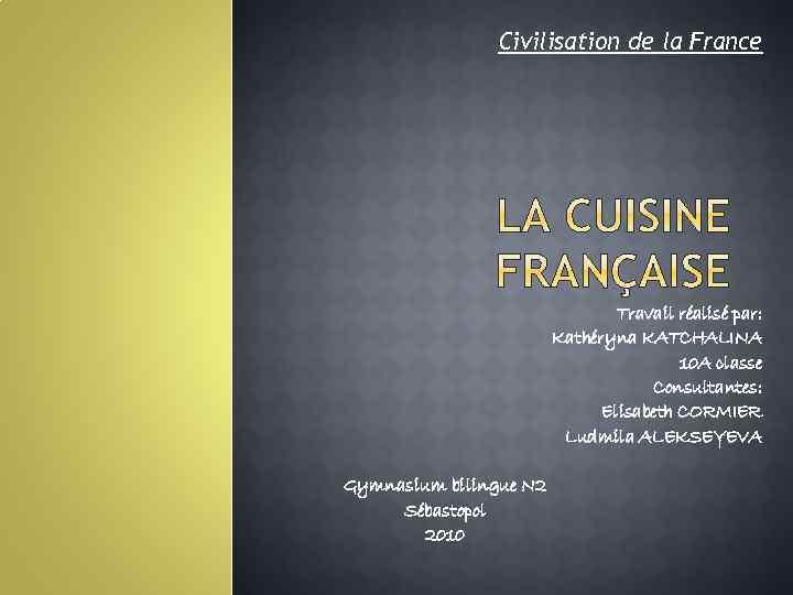 Civilisation de la France Travail réalisé par: Kathéryna KATCHALINA 10 A classe Consultantes: Elisabeth