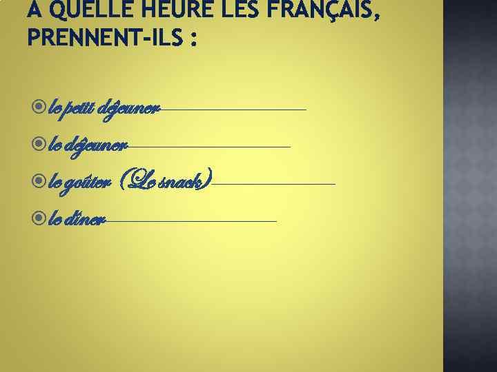 A QUELLE HEURE LES FRANÇAIS, PRENNENT-ILS : le petit déjeuner₋₋₋₋₋₋₋₋₋ le déjeuner₋₋₋₋₋₋₋₋₋₋ le goûter