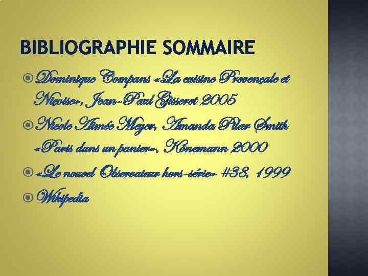 BIBLIOGRAPHIE SOMMAIRE Dominique Compans «La cuisine Provençale et Niçoise» , Jean-Paul Gisserot 2005 Nicole