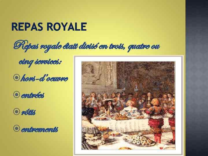 REPAS ROYALE Repas royale était divisé en trois, quatre ou cinq services: hors-d'oeuvre entrées