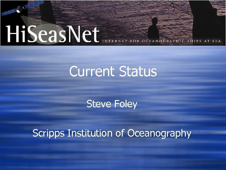 Current Status Steve Foley Scripps Institution of Oceanography