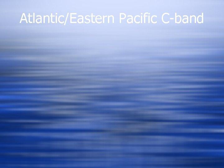 Atlantic/Eastern Pacific C-band