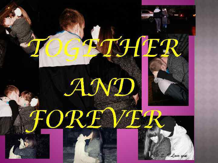 TOGETHER AND FOREVER P. S. I Love you