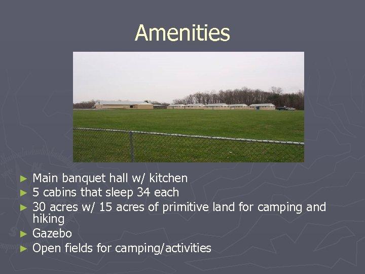 Amenities Main banquet hall w/ kitchen 5 cabins that sleep 34 each 30 acres