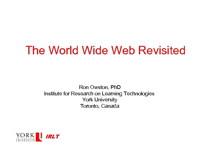 The World Wide Web Revisited Ron Owston, Ph. D Institute for Research on Learning