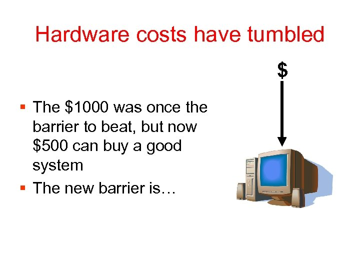 Hardware costs have tumbled $ § The $1000 was once the barrier to beat,