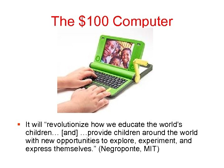 "The $100 Computer § It will ""revolutionize how we educate the world's children… [and]"