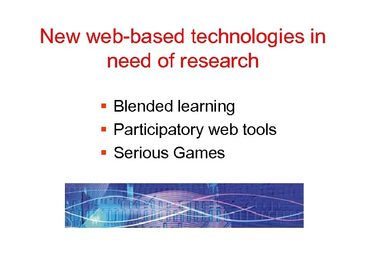 New web-based technologies in need of research § Blended learning § Participatory web tools