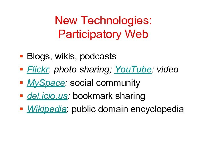 New Technologies: Participatory Web § § § Blogs, wikis, podcasts Flickr: photo sharing; You.