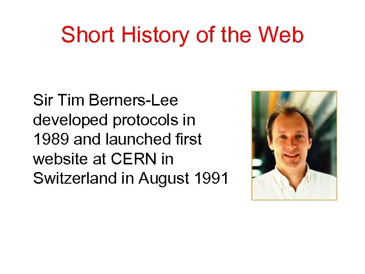 Short History of the Web Sir Tim Berners-Lee developed protocols in 1989 and launched