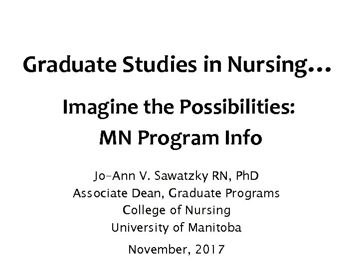 Graduate Studies in Nursing… Imagine the Possibilities: MN Program Info Jo-Ann V. Sawatzky RN,