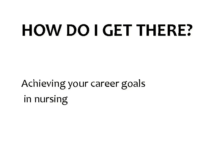 HOW DO I GET THERE? Achieving your career goals in nursing