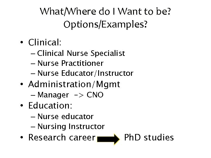 What/Where do I Want to be? Options/Examples? • Clinical: – Clinical Nurse Specialist –