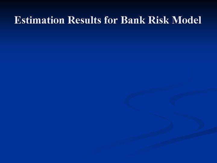 Estimation Results for Bank Risk Model