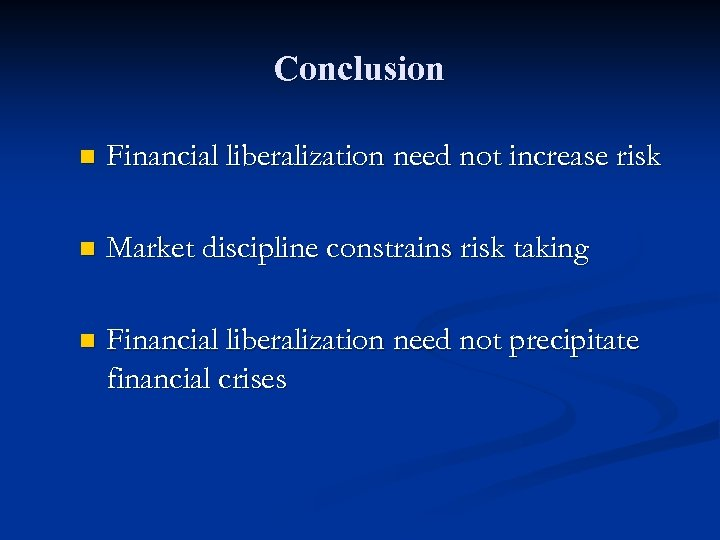 Conclusion n Financial liberalization need not increase risk n Market discipline constrains risk taking