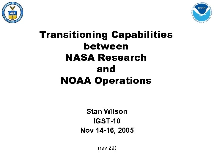 Transitioning Capabilities between NASA Research and NOAA Operations Stan Wilson IGST-10 Nov 14 -16,