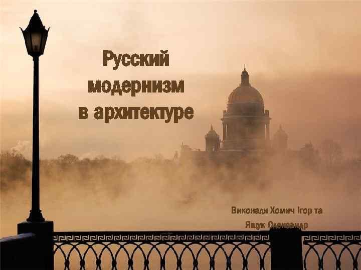 Русский модернизм в архитектуре Виконали Хомич Ігор та Ящук Олександр